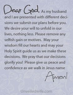 Prayer Of The Day – Wisdom in Decision Making --- Dear Lord, As my husband and I are presented with different decisions we submit our plans before you. We desire your will to unfold in our lives, nothing less. Help us to keep our eyes on you. Please remove any selfish gain or motive… Read More Here http://unveiledwife.com/prayer-of-the-day-wisdom-in-decision-making/