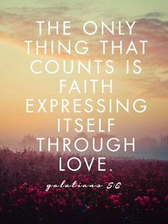 The only thing that counts is faith expressing itself through love. Galatians 5:6 #cdff #faith #love