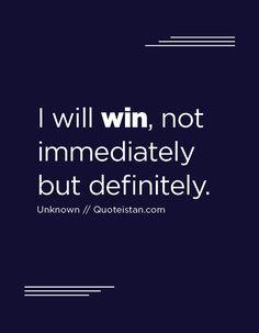I will win, not immediately but definitely.