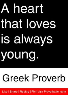 A heart that loves is always young. - Greek Proverb #proverbs #quotes