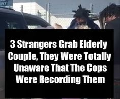 3 Strangers Grab Elderly Couple, They Were Totally Unaware That The Cops Were Recording Them Bad Intentions, Elderly Couples, Lose 15 Pounds, Become A Millionaire, Facebook Image, Thyroid, Cops, Lose Belly Fat, Need To Know