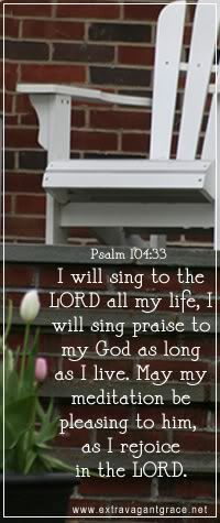 """""""I will sing to the LORD all my life; I will sing praise to my God as long as I live. May my meditation be pleasing to him, as I rejoice in the LORD.""""  Psalm 104:33"""