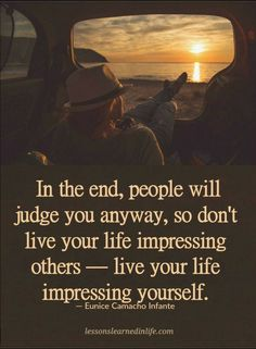 Quotes In the end, people will judge you anyway, so don't live your life impressing others - live your life impressing yourself.