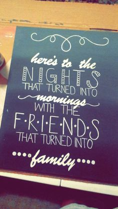 here's to the nights that turned into morning and the friends that turned into family