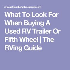 What To Look For When Buying A Used RV Trailer Or Fifth Wheel | The RVing Guide