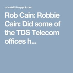 Rob Cain: Robbie Cain: Did some of the TDS Telecom offices h...