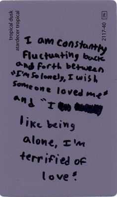 """I am constantly fluctuating back and forth between """"I'm so lonely, I wish someone loved me"""" and """"I like being alone, I'm terrified of love."""""""