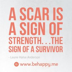 A scar is a sign of strength. . .the sign of a survivor