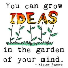"""""""You can grow ideas in the garden of your mind."""" -Mister Rogers"""