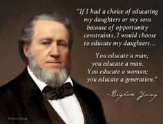 """If I had a choice of educating my daughters or my sons because of opportunity constraints, I would choose to educate my daughters... You educate a man; you educate a man. You educate a woman; you educate a generation."" - Brigham Young"