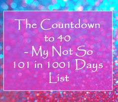 The Countdown to 40 - My Not So 101 in 1001 Days List