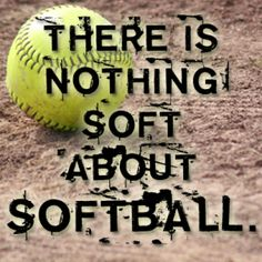 softball is never soft. if you think it is, than you don't what softball is and you don't know what you are talking about.