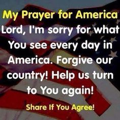 My Prayer for America. Lord, I'm sorry for what you see every day in America. Help us turn to you again. I Love America, God Bless America, America America, God Prayer, Daily Prayer, Prayers For America, Pray For Us, Prayer Board, Our Country