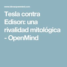 Tesla contra Edison: una rivalidad mitológica - OpenMind
