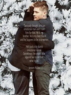 """Seriusly though, he is an emotional man and I love him for that. He is my brother, he is my best friend and he happens to be a co-worker. - He's just a big dumb emotional moose. Sometimes the smart little squireel has to tell him what to do."" Jensen Ackles.  <3 These two"