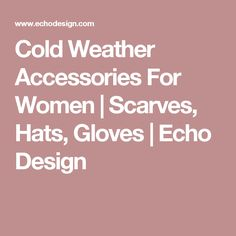 Cold Weather Accessories For Women | Scarves, Hats, Gloves | Echo Design