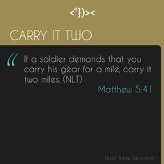 If someone forces you to go one mile, go with him two miles. (NIV) ( Matthew 5:41 )   When we're assigned tasks to complete, it is sometimes easier to take the path of least resistance. The easiest route is not always the course of action God would have you take. As Christians, we are called to go above and beyond the task at hand, and to go the extra mile to demonstrate the love we have for others.  Download this app to get your daily devotions: http://jctrois.com