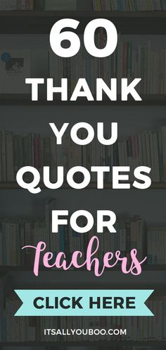 Happy Teacher's Appreciation Week! Looking for inspirational thank you quotes? Click here for 60 teacher's appreciation quotes and sayings, perfect for cards from kids or parents. #TeachersDay #TeachersDay2019 #HappyTeacherDay #Teachers #BacktoSchool #TeachersWeek #Classroom #ThankYouQuotes #Appreciation #TeachersGifts #GiftsForTeachers #TeachersDayGifts #ThankYouTeacher #TeacherGiftIdeas #BackToSchool #TeacherGift #BestTeacher #QuotesToLiveBy #QuotesToRemember #InspirationalQuotes