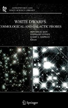 White Dwarfs: Cosmological and Galactic Probes (Astrophysics and Space Science Library) by E. Sion. $109.18. 280 pages. Publisher: Springer; 2005 edition (September 21, 2005)