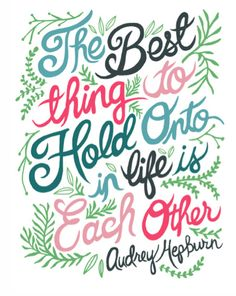 'The best thing to hold onto in life is each other.' - Audrey Hepburn.
