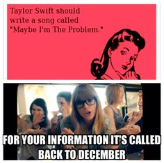"""To those who say """"Taylor Swift should write a song called maybe I'm the problem"""" I made this meme especially for you"""