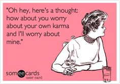 'Oh hey, here's a thought: how about you worry about your own karma and I'll worry about mine.'