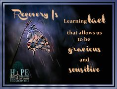 Recovery Is...learning tact, becoming sensitive and gracious. Before we cared not for the feelings of others and took delight in our outlandish comments as it diverted the attention from us to our comment. Now when I am in a conversation I have seen the relief in the eyes of my family. Does this sound familiar to anyone? Poster credit: Hope in Recovery through Love, Light & Laughter