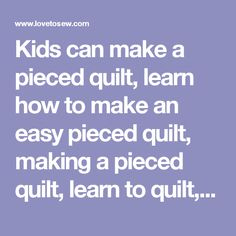 Kids can make a pieced quilt, learn how to make an easy pieced quilt, making a pieced quilt, learn to quilt, make a quilt, easy quilt