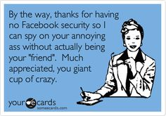 By the way, thanks for having no Facebook security so I can spy on your annoying ass without actually being your 'friend'. Much appreciated, you giant cup of crazy.