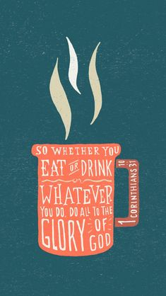 1 Corinthians 10:31 (NIV) ~ So whether you eat or drink or whatever you do, do it all for the glory of God.