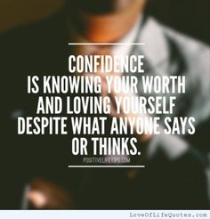 Confidence is knowing your worth and loving yourself despite what anyone says or think - http://www.loveoflifequotes.com/uncategorized/confidence-is-knowing-your-worth-and-loving-yourself-despite-what-anyone-says-or-think/
