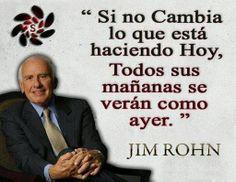 """... """"Si no cambia lo que está haciendo hoy, todos sus mañanas se verán como ayer"""". Jim Rohn."""
