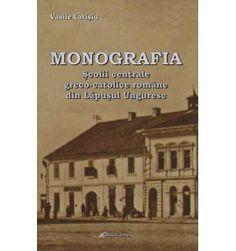 Monografia Şcolii Centrale Greco-Catolice Române din Lăpuşul Unguresc Roman