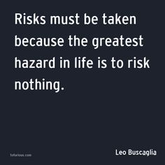 Risks Must be Taken Because the Greatest Hazard in Life is to Risk Nothing