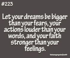 theteenagerquotes:    Let your dreams be bigger than your fears, your actions louder than your words, and your faith stronger than your feelings.  follow us for more quotes