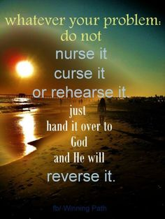 """""""Whatever your problem: do not nurse it, curse it, or rehearse it. Just hand it over to God, and He will reverse it."""" """"Let God handle it. Faith Quotes, Bible Quotes, Bible Verses, Healing Scriptures, Heart Quotes, Strength Quotes, Religious Quotes, Spiritual Quotes, Healing Quotes"""