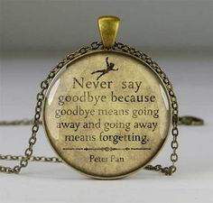 Buy handmade quote pendant as unique birthday gift for your sister, mother, friend - Peter Pan quote - Never say goodbye because goodbye means going away and going away means forgetting.