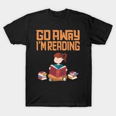 Funny Female Go Away I'm Reading Shirt made for book lovers! Going Away, Cute Tshirts, Book Lovers, Female, Reading, Awesome, Funny, Books, Mens Tops