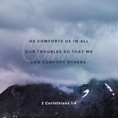 Blessed be God, even the Father of our Lord Jesus Christ, the Father of mercies, and the God of all comfort;  Who comforteth us in all our tribulation, that we may be able to comfort them which are in any trouble, by the comfort wherewith we ourselves are comforted of God. 2 Corinthians 1:3‭-‬4 KJV