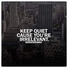 Keep quiet cause you're irrelevant. Famous Quotes, Best Quotes, Life Quotes, Keep Quiet, Alone In The Dark, Mental Strength, Amazing Quotes, Talk To Me, Karma