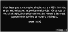 Viajar e fatal para o preconceito, a intolerancia e as ideias limitadas; so por isso, muitas pessoas precisam muito viajar. Nao se pode ter uma visao ampla, abrangente e generosa dos homens e das coisas, vegetando num cantinho do mundo a vida inteira. (Mark Twain)