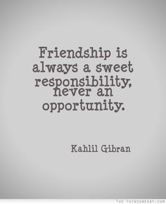 Friendship is always a sweet responsibility never an opportunity. Kahlil Gibran - quotes about friendship