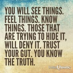 You will see things. Know things. Those that are trying to hide it, will deny it. Trust your gut. You know the truth. Yes true for me. Trust Your Gut, Trust Yourself, Reiki, Intuition Quotes, Gut Feeling, Know The Truth, Emotional Intelligence, My Guy, Beautiful Words
