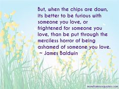 1 famous quotes about Being Ashamed Of Someone You Love: James Baldwin: But, when the chips are down, its better to be furious with someone