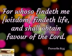 For whoso findeth me [wisdom] findeth life, and shall obtain favour of the Lord. / Proverbs 8:35