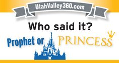 "Inspiration comes from a number of sources, but perhaps the two most consistent nuggets for Utah Valley residents come from LDS General Conference and Disney movies. The question is — can you tell the difference? Take this  UtahValley360.com quiz: ""Who Said It? Prophet or Princess Edition"" Read the quote and decide if it was uttered …"