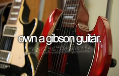 before I die - Own a Gibson guitar - once I have learnt how to play I will