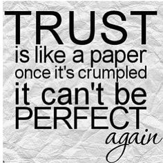Trust is like a paper; once crumpled it can't be perfect again.