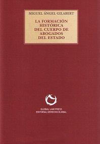La formación histórica del Cuerpo de Abogados del Estado / Miguel Ángel Gilabert Cervera Sevilla : Derecho Global, D.L. 2016