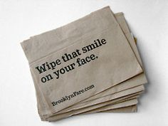 Wipe that smile off your face. Napkins